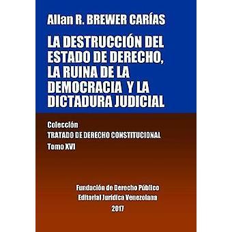 La destruccin del Estado de derecho la ruina de la democracia y la dictadura judicial. Tomo XVI. Coleccin Tratado de Derecho Constitucional by BREWERCARAS & Allan R.