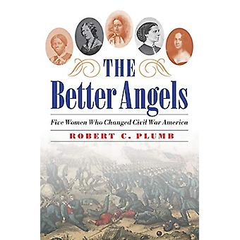 The Better Angels - Five Women Who Changed Civil War America by Robert