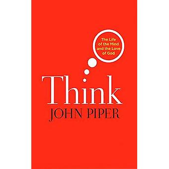 Think  The Life of the Mind and the Love of God by John Piper