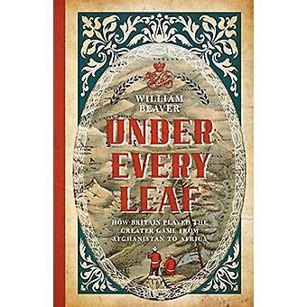 Under Every Leaf - How Britain Played the Greater Game from Afghanista