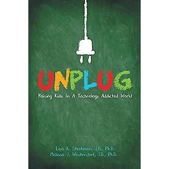 Unplug - Raising Kids in a Technology Addicted World by J D Ph D Stroh