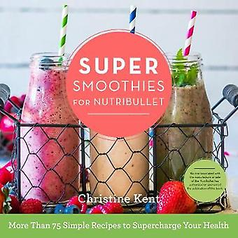 Super Smoothies for NutriBullet by Christine Kent