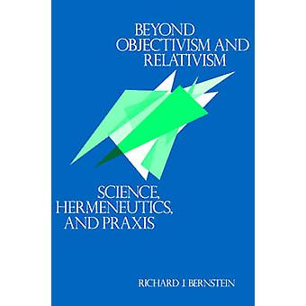 Beyond Objectivism and Relativism  Science Hermeneutics and Praxis by Richard J Bernstein
