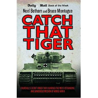 Catch That Tiger  Churchills Secret Order That Launched the Most Astounding and Dangerous Mission of World War II by Noel Botham & Bruce Montague