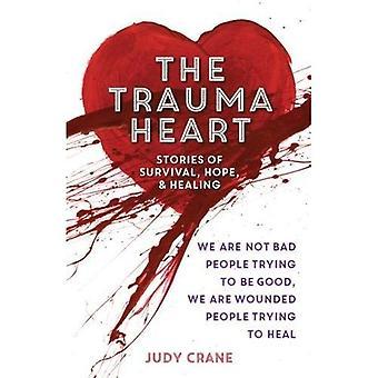 Het Trauma hart: Wij zijn geen slechte mensen proberen goed te zijn, wij zijn gewond mensen die proberen te genezen--verhalen van overleving, hoop en genezing