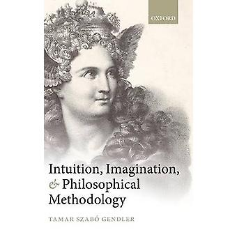 Intuition Imagination and Philosophical Methodology by Gendler & Tamar Szabo