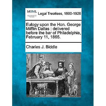 Laudatio auf die Hon. George Mifflin Dallas geliefert vor der Bar von Philadelphia 11. Februar 1865. von Biddle & Charles J.