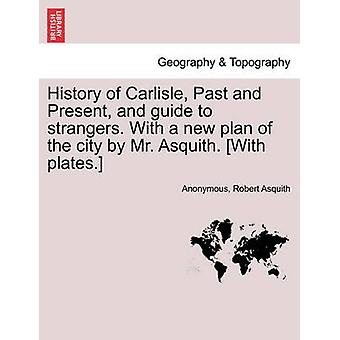 History of Carlisle Past and Present and guide to strangers. With a new plan of the city by Mr. Asquith. With plates. by Anonymous