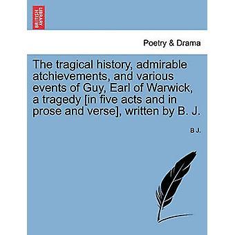 La historia de tragical admirable atchievements y varios eventos de Guy Earl de Warwick una tragedia en cinco actos y en prosa y verso, escrito por B. por j & B