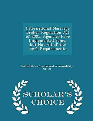 International Marriage Broker Regulation Act of 2005 Agencies Have Implemented Some but Not All of the Acts Requirements  Scholars Choice Edition by United States Government Accountability