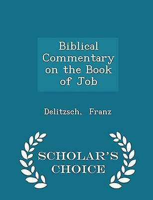 Biblical Commentary on the Book of Job  Scholars Choice Edition by Franz & Delitzsch