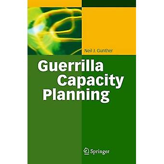 Guerrilla Capacity Planning  A Tactical Approach to Planning for Highly Scalable Applications and Services by Neil J Gunther