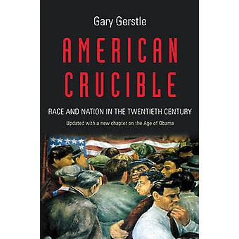 American Crucible - Race and Nation in the Twentieth Century by Gary G