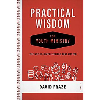 Practical Wisdom for Youth Ministry - The Not-So-Simple Truths That Ma