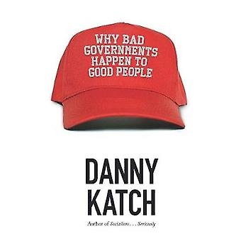 Why Bad Governments Happen To Good People by Danny Katch - 9781608468