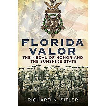 Florida Valor - The Medal of Honor and the Sunshine State by Richard N