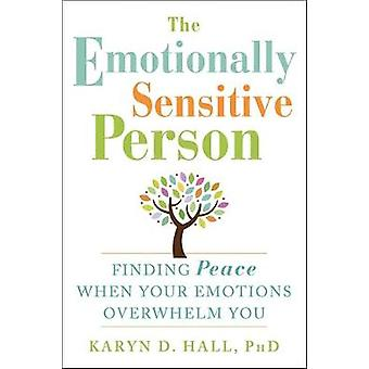 The Emotionally Sensitive Person  Finding Peace When Your Emotions Overwhelm You by Karyn D Hall