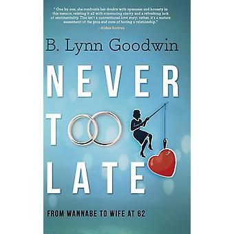 Never Too Late From Wannabe to Wife at 62 by Goodwin & B. Lynn