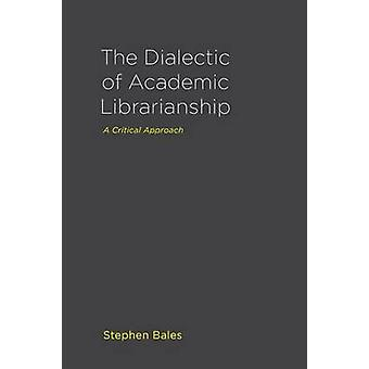The Dialectic of Academic Librarianship A Critical Approach by Bales & Stephen