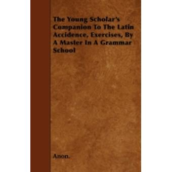 The Young Scholars Companion to the Latin Accidence Exercises by a Master in a Grammar School by Anon