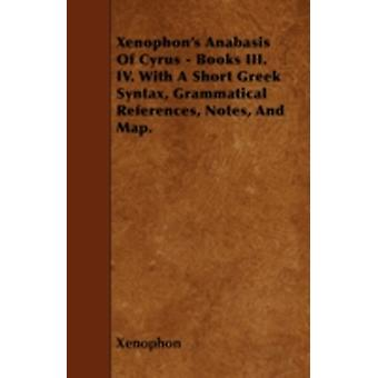 Xenophons Anabasis Of Cyrus  Books III. IV. With A Short Greek Syntax Grammatical References Notes And Map. by Xenophon
