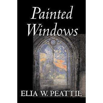Painted Windows by Elia W. Peattie Fiction Classics Literary Romance Historical by Peattie & Elia Wilkinson