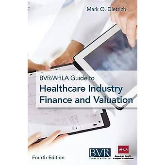 The BVRAHLA Guide to Healthcare Industry Finance and Valuation by Dietrich & Mark