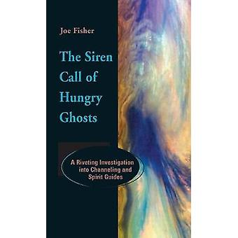 The Siren Call of Hungry Ghosts A Riveting Investigation Into Channeling and Spirit Guides by Fisher & Joe
