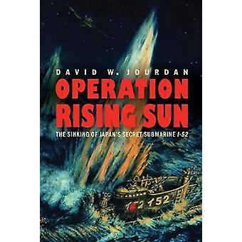 Operation Rising Sun - The Sinking of Japan's Secret Submarine I-52 by