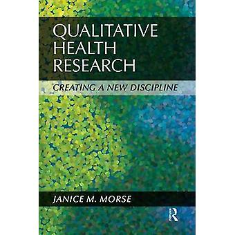 Qualitative Health Research - Creating a New Discipline by Janice M. M