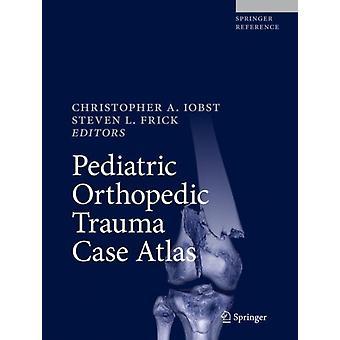 Pediatric Orthopedic Trauma Case Atlas von Herausgegeben von Christopher A Iobst & Bearbeitet von Steven L Frick