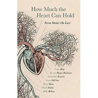 How Much the Heart Can Hold  Seven Stories on Love by Carys Bray & Rowan Hisayo Buchanan & Bernardine Evaristo & Grace McCleen & Donal Ryan & Nikesh Shukla & D W Wilson