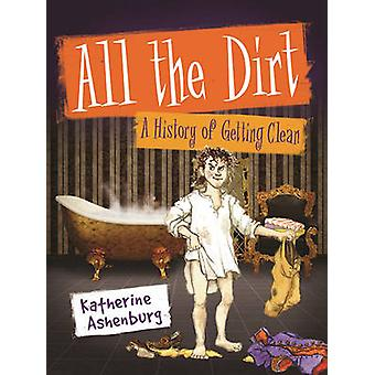 All the Dirt - A History of Getting Clean by Katherine Ashenburg - 978