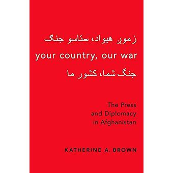 Your Country - Our War - The Press and Diplomacy in Afghanistan by You