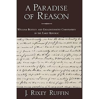 A Paradise of Reason William Bentley and Enlightenment Christianity in the Early Republic by Ruffin & J. Rixey
