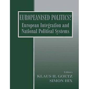 Europeanised Politics European Integration and National Political Systems by Goetz & Klaus H.