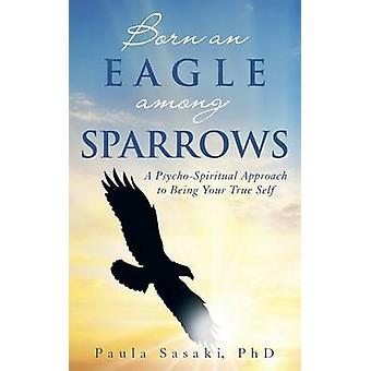Born an Eagle Among Sparrows A PsychoSpiritual Approach to Being Your True Self by Sasaki Phd & Paula