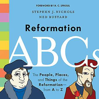 Reformation ABCs ihmiset paikat ja asiat Reformationfrom A-Z Stephen J Nichols & esipuhe R C Sproul & kuvitettu Ned Bustard