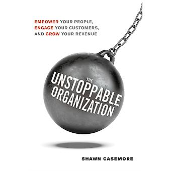 The Unstoppable Organization  Empower Your People Engage Your Customers and Grow Your Revenue by Shawn Casemore