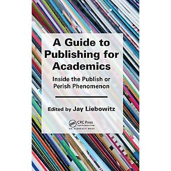A Guide to Publishing for Academics  Inside the Publish or Perish Phenomenon by Liebowitz & Jay