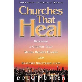 Churches That Heal Becoming a Chruch That Mends Broken Hearts and Restores Shattered Lives by Murren & Doug