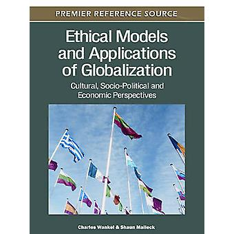 Ethical Models and Applications of Globalization Cultural SocioPolitical and Economic Perspectives by Wankel & Charles