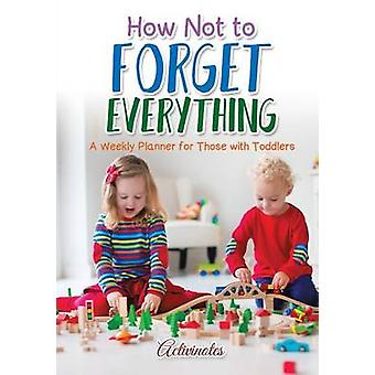 How Not to Forget Everything. A Weekly Planner for those with Toddlers by Activinotes