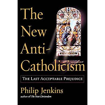 The New AntiCatholicism The Last Acceptable Prejudice by Jenkins & Philip