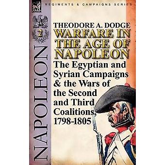 Warfare in the Age of NapoleonVolume 2 The Egyptian and Syrian Campaigns  the Wars of the Second and Third Coalitions 17981805 by Dodge & Theodore A.