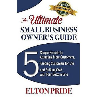 The Ultimate Small Business Owners Guide 5 Simple Secrets to Attracting More Customers Keeping Customers for Life and Striking Gold with Your Botto by Pride & Elton
