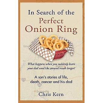 In Search of the Perfect Onion Ring A Sons Stories of Life Death Cancer  His Dad by Kern & Chris
