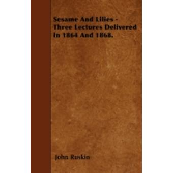 Sesame And Lilies  Three Lectures Delivered In 1864 And 1868. by Ruskin & John