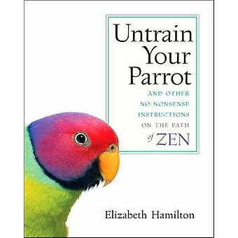 Untrain Your ParrotAnd Other Nononsense Instructions on the Path of Zen by Hamilton & Elizabeth