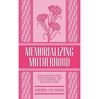 Memorializing Motherhood Anna Jarvis and the Struggle for Control of Mothers Day by Antolini & Katharine Lane